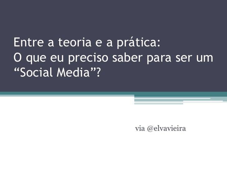 """Entre a teoria e a prática:O que eu preciso saber para ser um""""Social Media""""?                    via @elvavieira"""