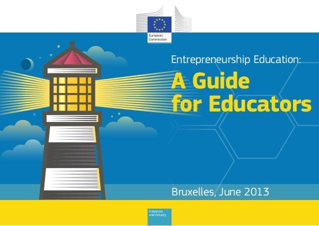 Entrepreneurship Education:  A Guide for Educators  Bruxelles, June 2013 Enterprise and Industry