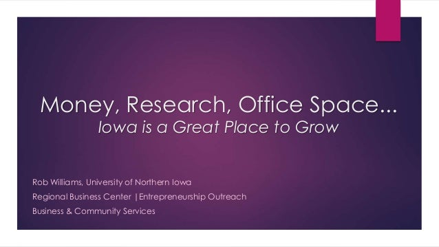 Money, Research, Office Space... Iowa is a Great Place to Grow Rob Williams, University of Northern Iowa Regional Business...