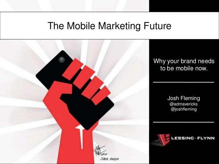 The Mobile Marketing Future                       Why your brand needs                        to be mobile now.           ...