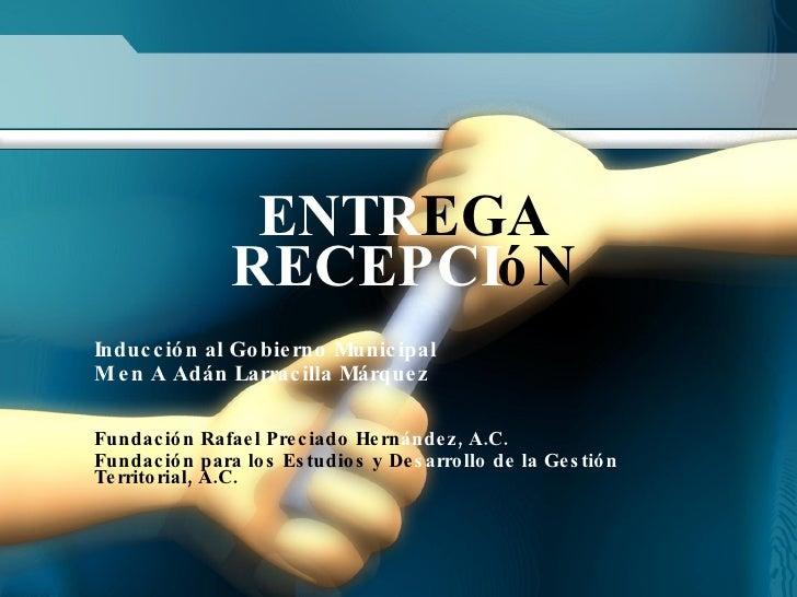 ENTR EGA RECEPCI óN Inducción al Gobierno Municipal M en A Adán Larracilla Márquez Fundación Rafael Preciado Hern ández, A...