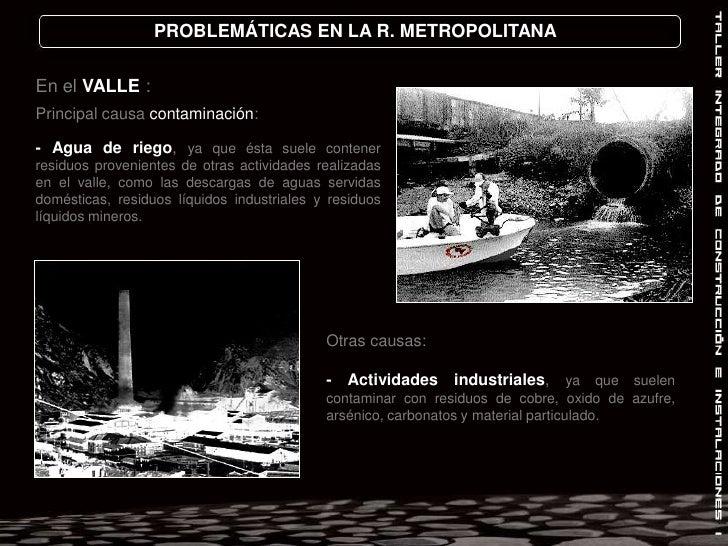 PROBLEMÁTICAS EN LA R. METROPOLITANA<br />En el VALLE :<br />Principal causa contaminación: <br />- Agua de riego, ya que ...
