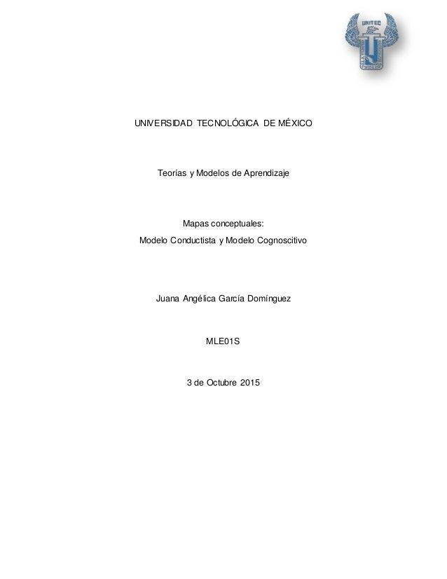 UNIVERSIDAD TECNOLÓGICA DE MÉXICO Teorías y Modelos de Aprendizaje Mapas conceptuales: Modelo Conductista y Modelo Cognosc...
