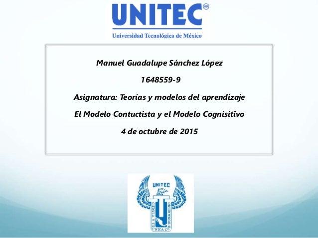Manuel Guadalupe Sánchez López 1648559-9 Asignatura: Teorías y modelos del aprendizaje El Modelo Contuctista y el Modelo C...