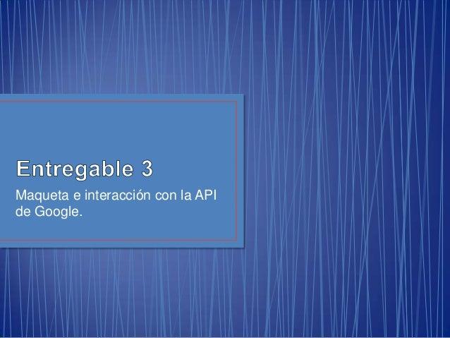 Maqueta e interacción con la APIde Google.