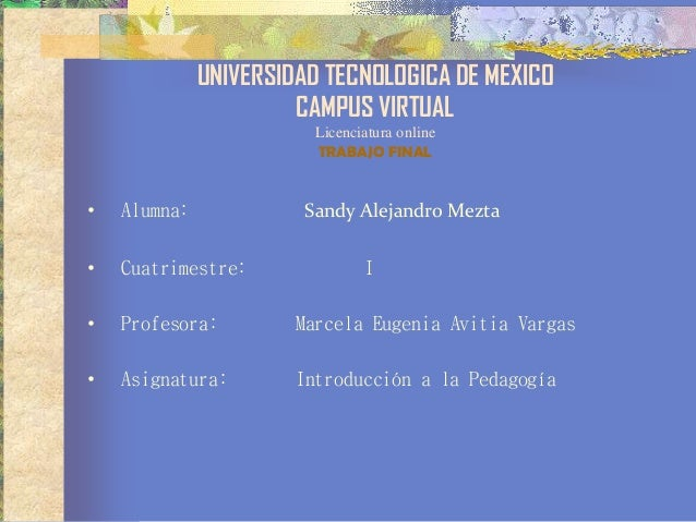 UNIVERSIDAD TECNOLOGICA DE MEXICO CAMPUS VIRTUAL Licenciatura online TRABAJO FINAL • Alumna: Sandy Alejandro Mezta • Cuatr...