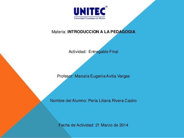 Materia: INTRODUCCION A LA PEDAGOGIA Actividad: Entregable Final Profesor: Marcela Eugenia Avitia Vargas Nombre del Alumno...