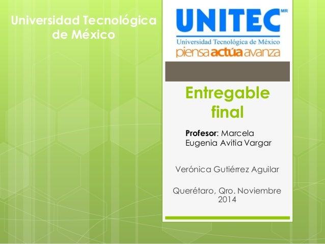 Entregable final Verónica Gutiérrez Aguilar Querétaro, Qro. Noviembre 2014 Universidad Tecnológica de México Profesor: Mar...
