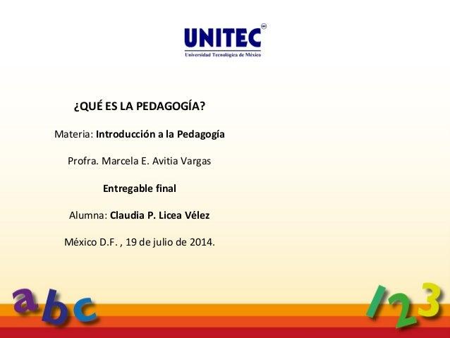 ¿Qué es la pedagogía? Claudia Licea Vélez Julio 2014¿Qué es la pedagogía? Claudia Licea Vélez Julio, 2014 ¿QUÉ ES LA PEDAG...