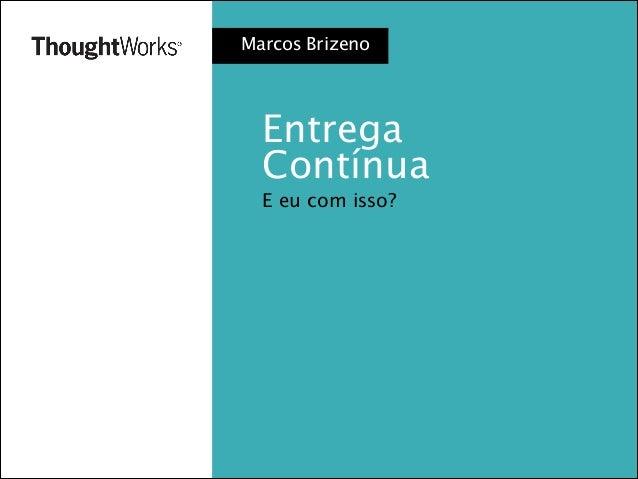 Marcos Brizeno  Entrega Contínua E eu com isso?