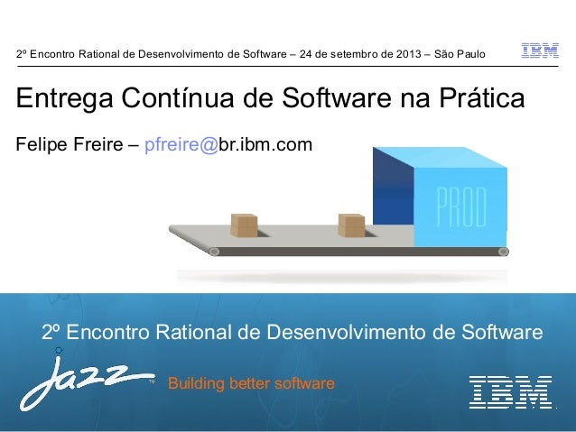 © 2012 IBM Corporation 2º Encontro Rational de Desenvolvimento de Software Building better software Entrega Contínua de So...