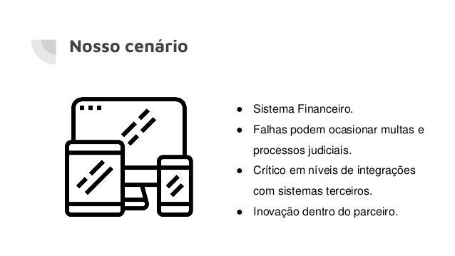 Nosso cenário ● Sistema Financeiro. ● Falhas podem ocasionar multas e processos judiciais. ● Crítico em níveis de integraç...