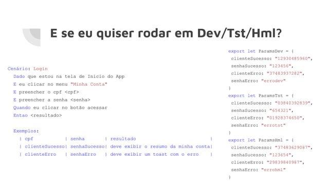 """E se eu quiser rodar em Dev/Tst/Hml? export let ParamsDev = { clienteSucesso: """"12930485960"""", senhaSucesso: """"123456"""", clien..."""