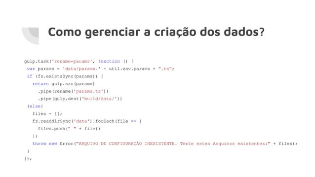 Como gerenciar a criação dos dados? gulp.task('rename-params', function () { var params = 'data/params.' + util.env.params...