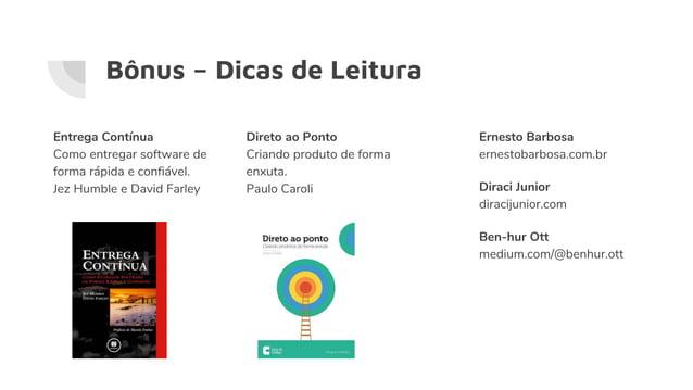 Bônus – Dicas de Leitura Direto ao Ponto Criando produto de forma enxuta. Paulo Caroli Entrega Contínua Como entregar soft...