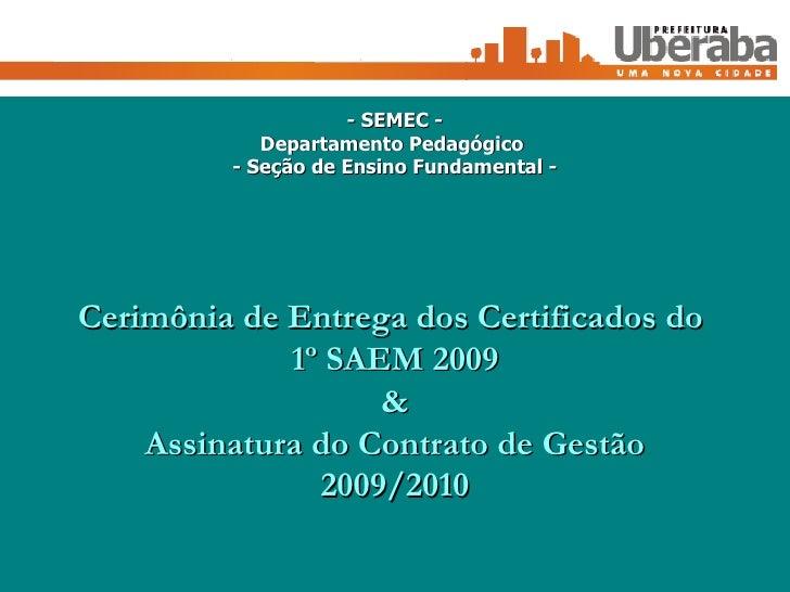 Cerimônia de Entrega dos Certificados do  1º SAEM 2009 & Assinatura do Contrato de Gestão 2009/2010 - SEMEC - Departamento...