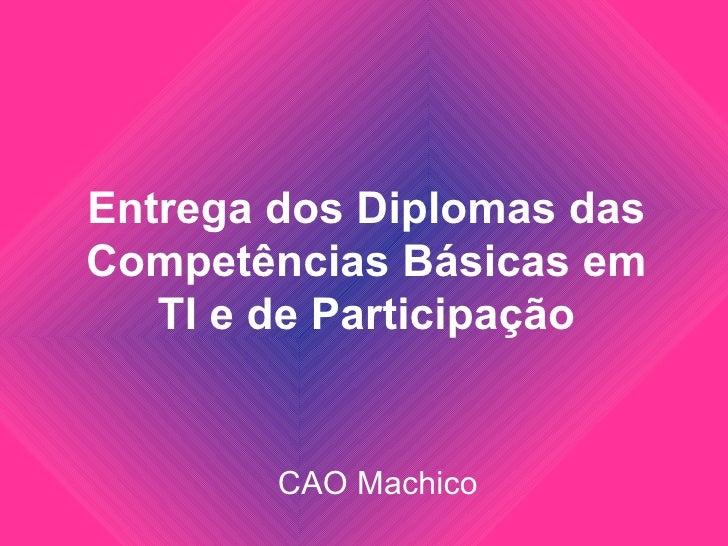 Entrega dos Diplomas dasCompetências Básicas em   TI e de Participação        CAO Machico