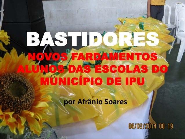 BASTIDORES  NOVOS FARDAMENTOS ALUNOS DAS ESCOLAS DO MUNICÍPIO DE IPU por Afrânio Soares