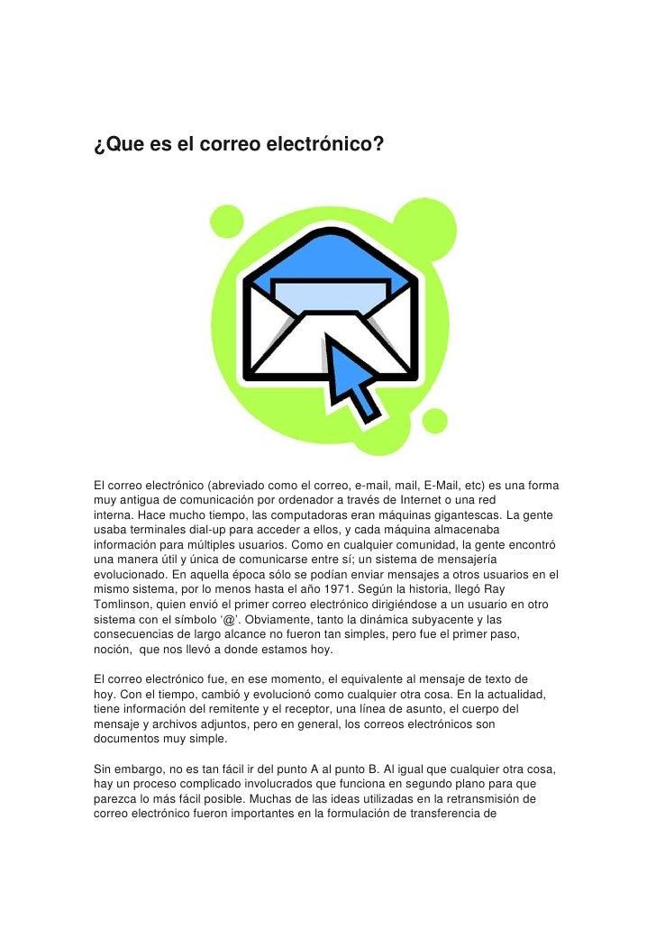 ¿Que es el correo electrónico?El correo electrónico (abreviado como el correo, e-mail, mail, E-Mail, etc) es una formamuy ...