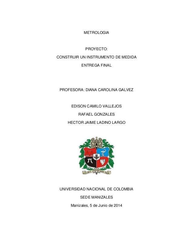 METROLOGIA PROYECTO: CONSTRUIR UN INSTRUMENTO DE MEDIDA ENTREGA FINAL PROFESORA: DIANA CAROLINA GALVEZ EDISON CAMILO VALLE...
