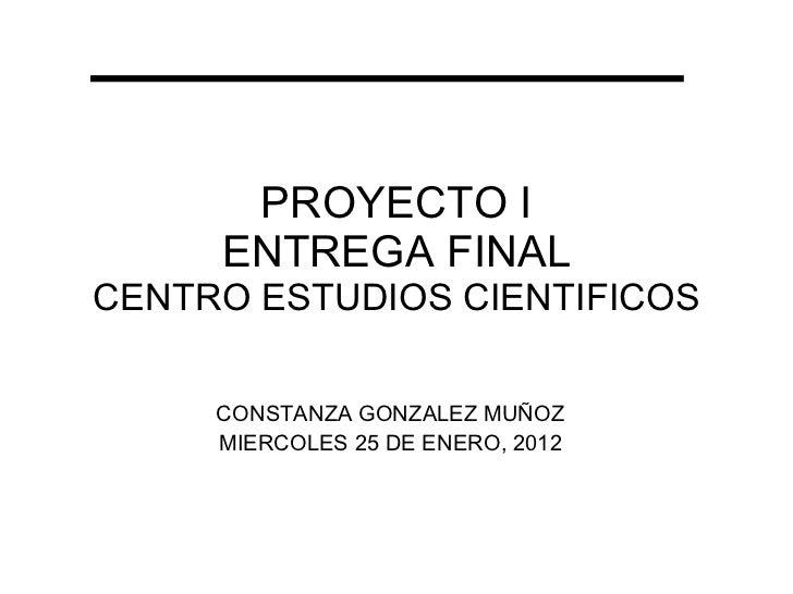 PROYECTO I ENTREGA FINAL CENTRO ESTUDIOS CIENTIFICOS CONSTANZA GONZALEZ MUÑOZ MIERCOLES 25 DE ENERO, 2012