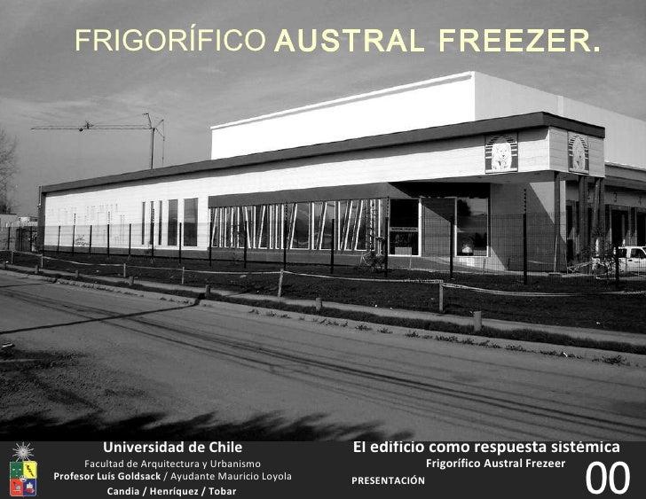 Universidad de Chile PRESENTACIÓN El edificio como respuesta sistémica Frigorífico Austral Frezeer 00 Profesor Luís Goldsa...