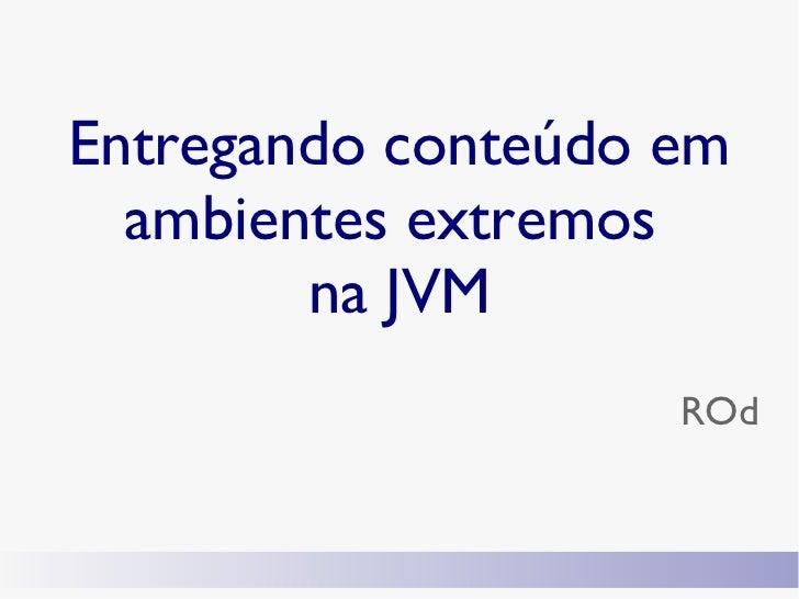 Entregando conteúdo em  ambientes extremos        na JVM                    ROd