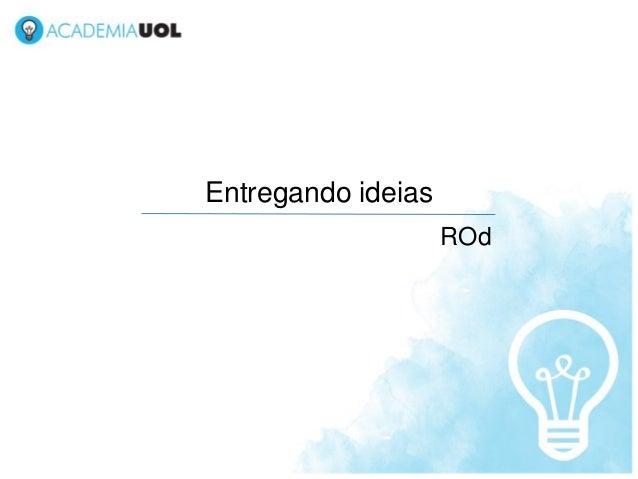 Entregando ideias                    ROd
