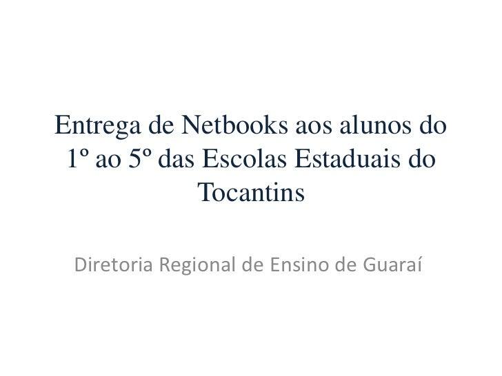 Entrega de Netbooks aos alunos do 1º ao 5º das Escolas Estaduais do             Tocantins Diretoria Regional de Ensino de ...