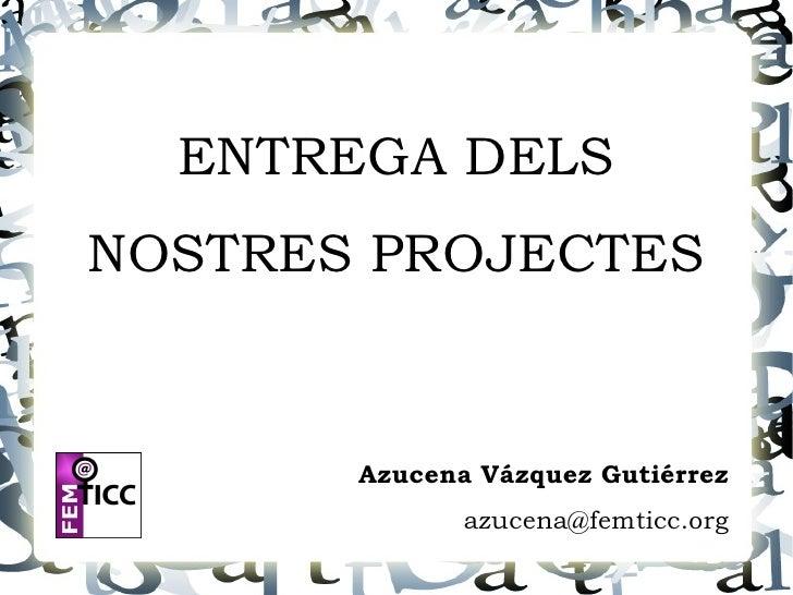 ENTREGA DELS NOSTRES PROJECTES          Azucena Vázquez Gutiérrez               azucena@femticc.org