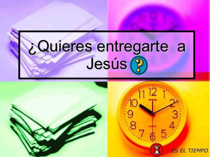 ¿Quieres entregarte  a Jesús … ES EL TIEMPO