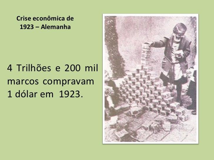 Crise econômica de 1923 – Alemanha <ul><li>4 Trilhões e 200 mil marcos compravam  1 dólar em  1923. </li></ul>