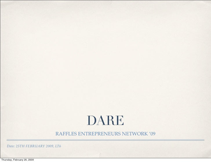 DARE                               RAFFLES ENTREPRENEURS NETWORK '09      Date: 25TH FEBRUARY 2009, LT6   Thursday, Februa...