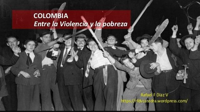 COLOMBIA Entre la Violencia y la pobreza Rafael F Diaz V https://rfdvcatedra.wordpress.com/