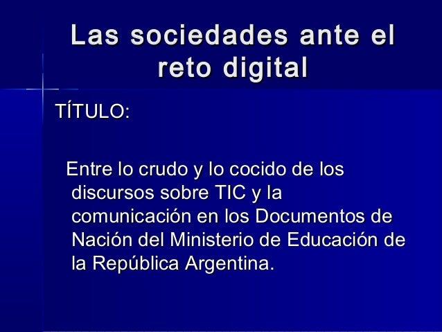 Las sociedades ante el       reto digitalTÍTULO: Entre lo crudo y lo cocido de los discursos sobre TIC y la comunicación e...