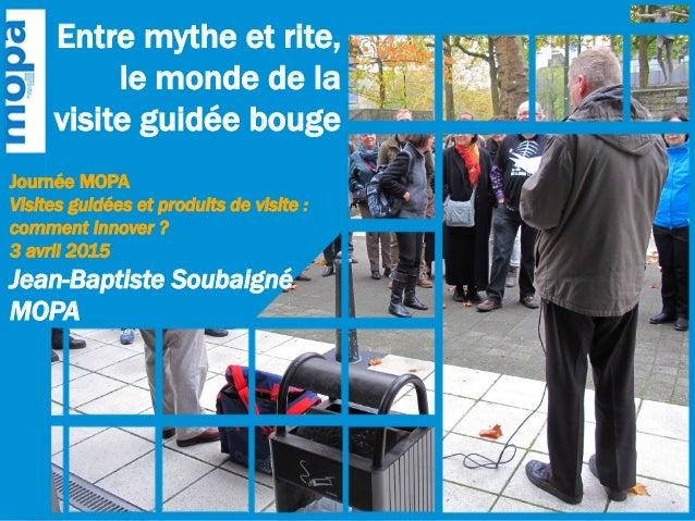 Journée MOPA Visites guidées et produits de visite : comment innover ? 3 avril 2015 Jean-Baptiste Soubaigné MOPA Entre myt...