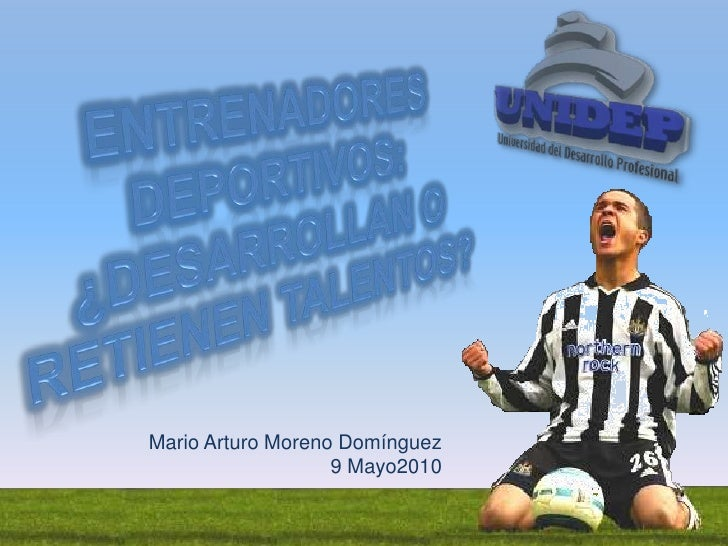 Entrenadores Deportivos: ¿Desarrollan o retienen talentos?<br />Mario Arturo Moreno Domínguez<br />9 Mayo2010<br />