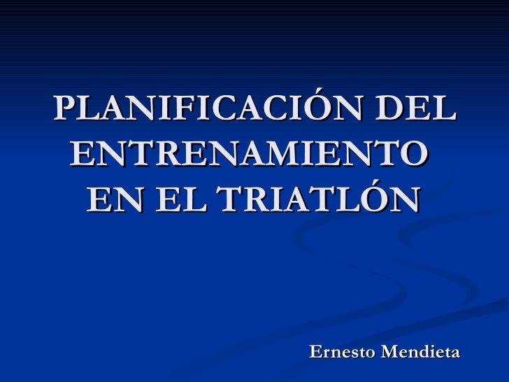PLANIFICACIÓN DEL ENTRENAMIENTO  EN EL TRIATLÓN          Ernesto Mendieta