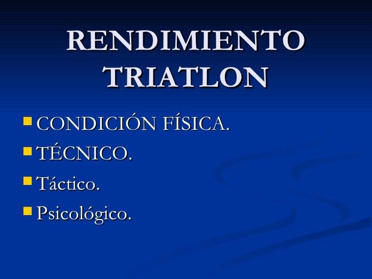 RENDIMIENTO       TRIATLON CONDICIÓN FÍSICA. TÉCNICO. Táctico. Psicológico.