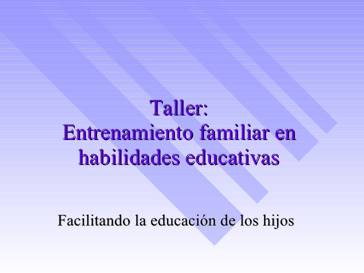Taller: Entrenamiento familiar en habilidades educativas Facilitando la educación de los hijos