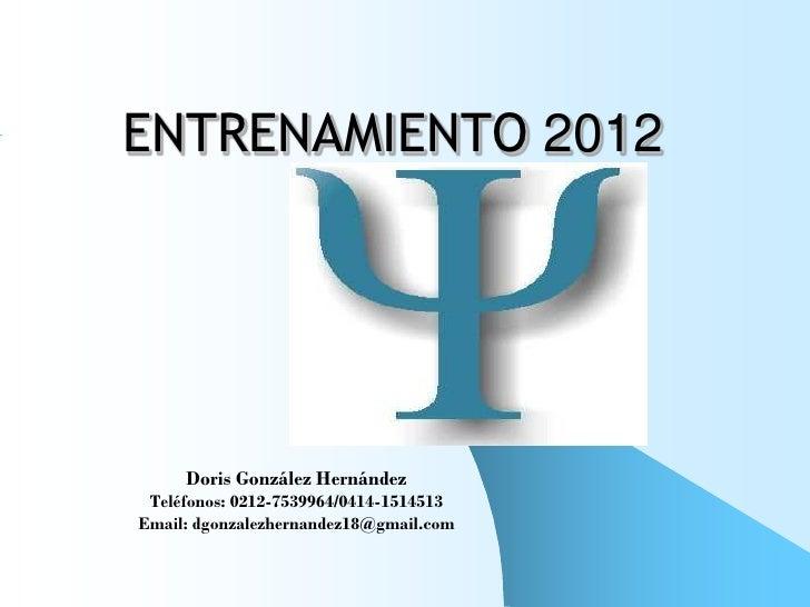 ENTRENAMIENTO 2012     Doris González Hernández Teléfonos: 0212-7539964/0414-1514513Email: dgonzalezhernandez18@gmail.com
