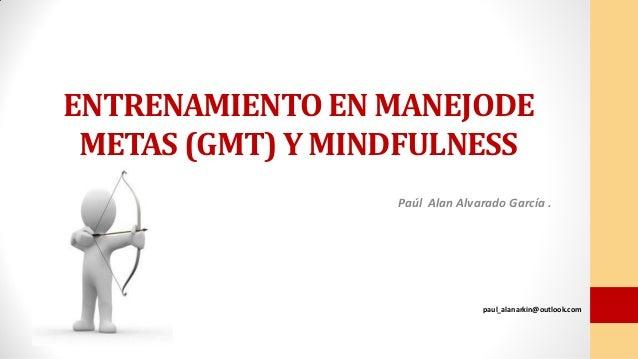 ENTRENAMIENTO EN MANEJODE METAS (GMT) Y MINDFULNESS Paúl Alan Alvarado García . paul_alanarkin@outlook.com