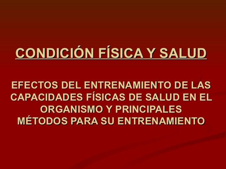 CONDICIÓN FÍSICA Y SALUD EFECTOS DEL ENTRENAMIENTO DE LAS CAPACIDADES FÍSICAS DE SALUD EN EL ORGANISMO Y PRINCIPALES MÉTOD...