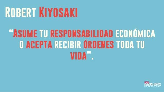 """Asume tu responsabilidad económica o acepta recibir órdenes toda tu vida"". Robert Kiyosaki"