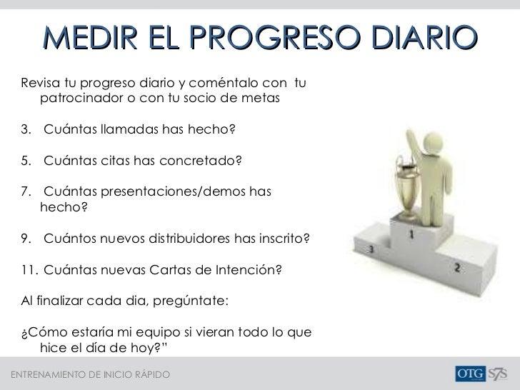 MEDIR EL PROGRESO DIARIO <ul><li>Revisa tu progreso diario y coméntalo con  tu patrocinador o con tu socio de metas </li><...