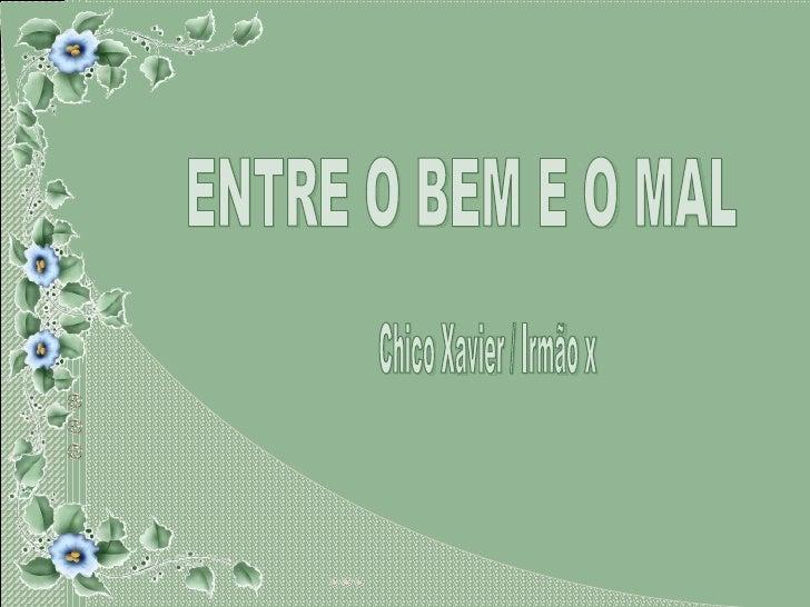 ENTRE O BEM E O MAL Chico Xavier / Irmão x