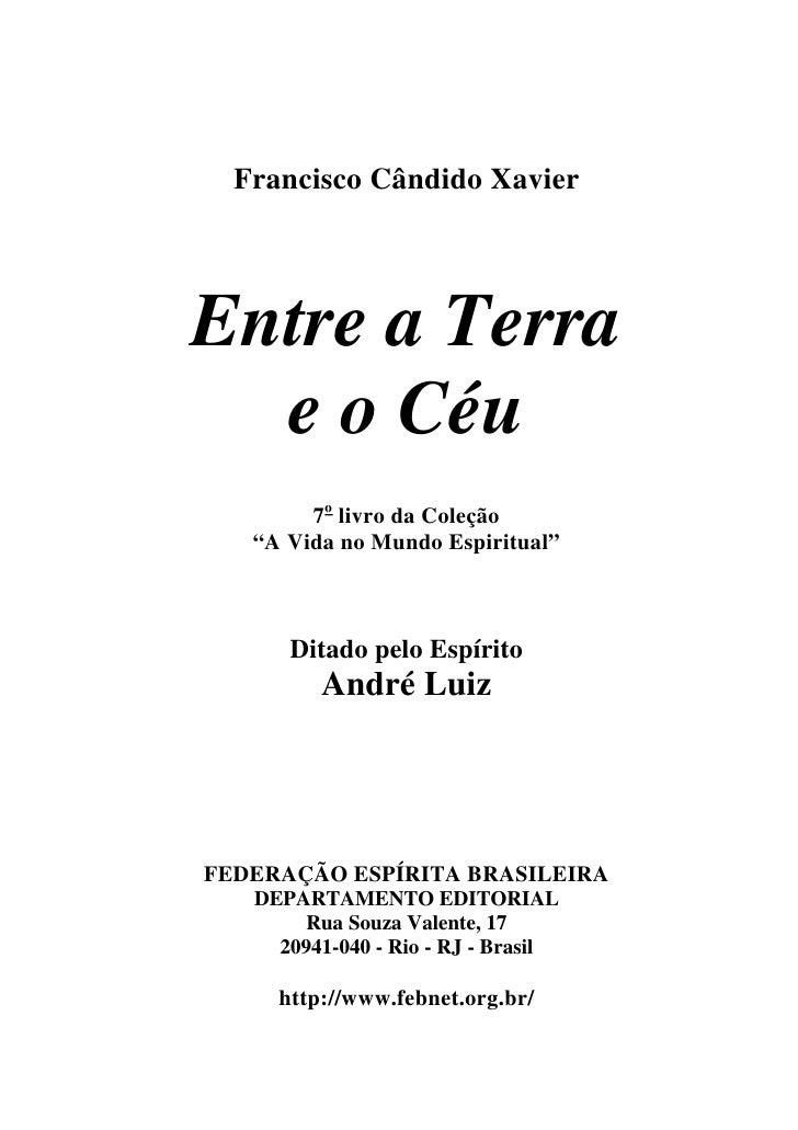 """Francisco Cândido XavierEntre a Terra  e o Céu        7o livro da Coleção   """"A Vida no Mundo Espiritual""""      Ditado pelo ..."""