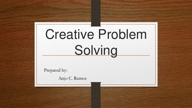 Creative Problem Solving Prepared by: Anjo C. Ramos