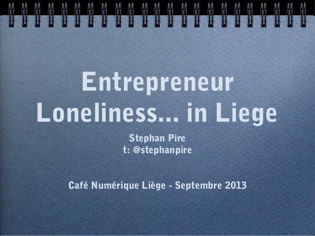Entrepreneur Loneliness... in Liege Stephan Pire t: @stephanpire Café Numérique Liège - Septembre 2013