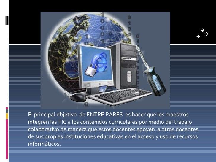 El principal objetivo de ENTRE PARES es hacer que los maestros integren las TIC a los contenidos curriculares por medio de...